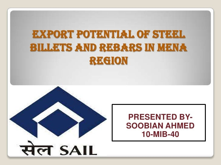EXPORT POTENTIAL OF STEELBILLETS AND REBARS IN MENA          REGION               PRESENTED BY-               SOOBIAN AHME...