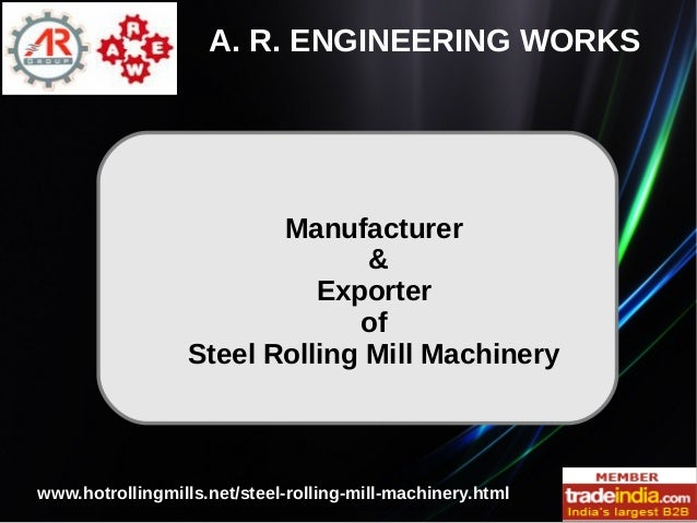 Manufacturer & Exporter of Steel Rolling Mill Machinery A. R. ENGINEERING WORKS www.hotrollingmills.net/steel-rolling-mill...