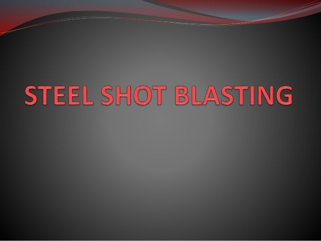 SHOT BLASTING  method used to clean, strengthen or polish any surface  Used in many industries-- aerospace, automotive, ...