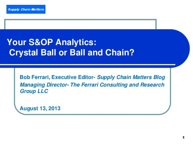 1 Your S&OP Analytics: Crystal Ball or Ball and Chain? Bob Ferrari, Executive Editor- Supply Chain Matters Blog Managing D...