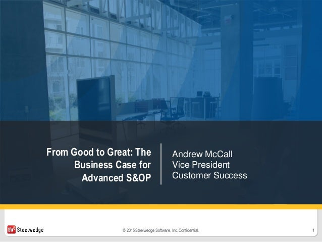 1© 2015 Steelwedge Software, Inc. Confidential. From Good to Great: The Business Case for Advanced S&OP Andrew McCall Vice...