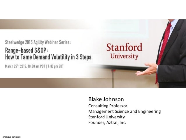 Proactively Managing Uncertainty in S&OP Blake Johnson Consulting Professor Management Science and Engineering Stanford Un...