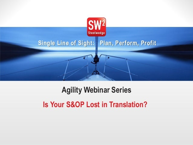 1  © 2014 Steelwedge Software, Inc. Confidential.  Single Line of Sight: Plan, Perform, Profit  Agility Webinar Series  Is...