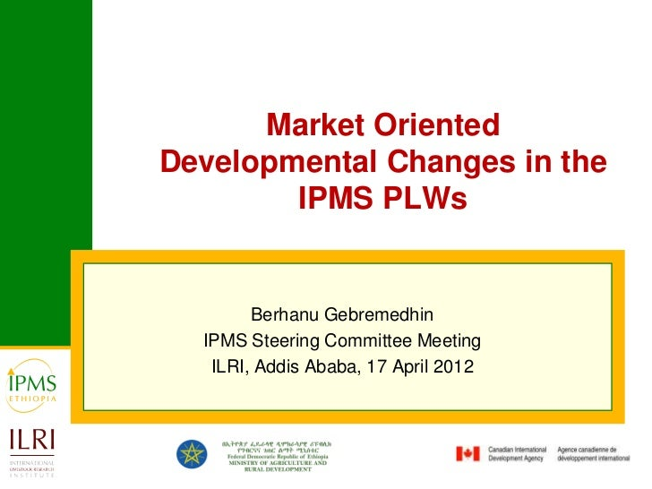 Market OrientedDevelopmental Changes in the        IPMS PLWs        Berhanu Gebremedhin  IPMS Steering Committee Meeting  ...