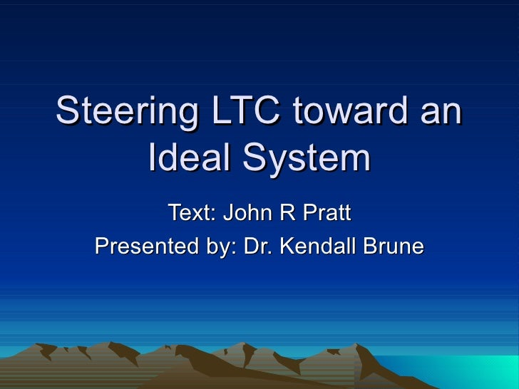 Steering LTC toward an Ideal System Text: John R Pratt Presented by: Dr. Kendall Brune
