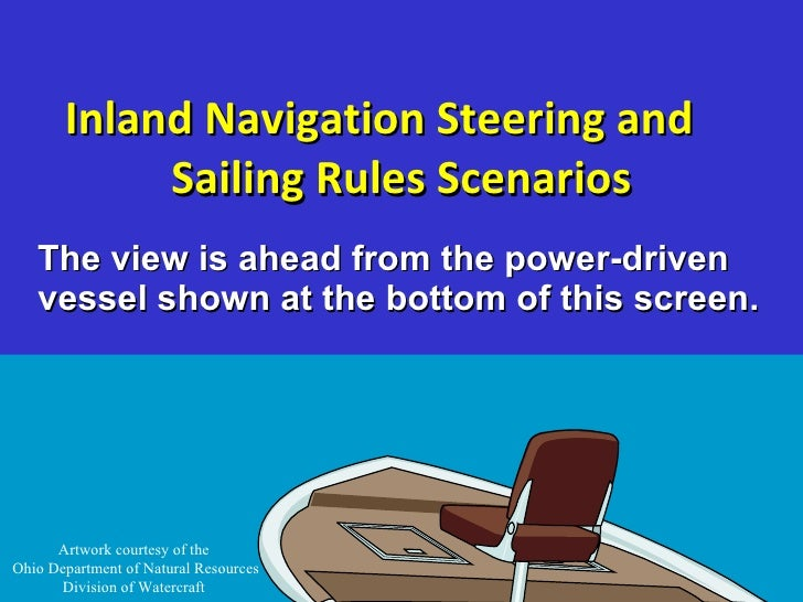 Inland Navigation Steering and  Sailing Rules Scenarios <ul><li>The view is ahead from the power-driven vessel shown at th...