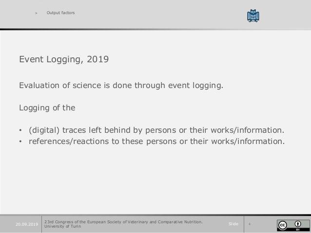 Slide 420.09.2019 > Output factors Event Logging, 2019 Evaluation of science is done through event logging. Logging of the...