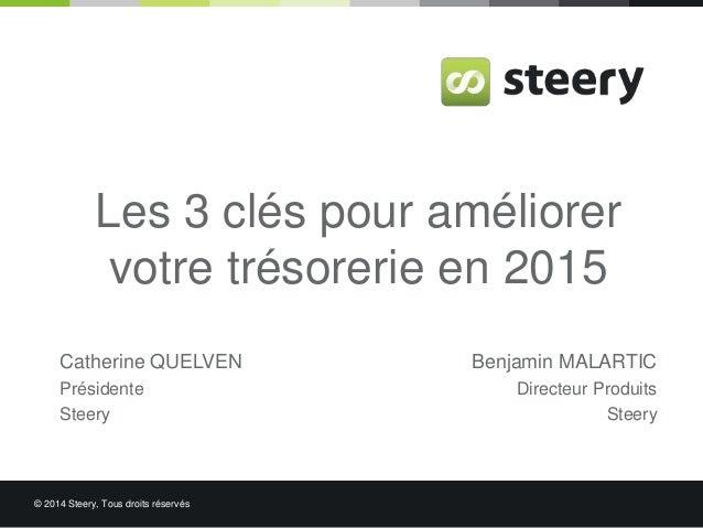 Les 3 clés pour améliorer  votre trésorerie en 2015  Catherine QUELVEN  Présidente  Steery  © 2014 Steery, Tous droits rés...