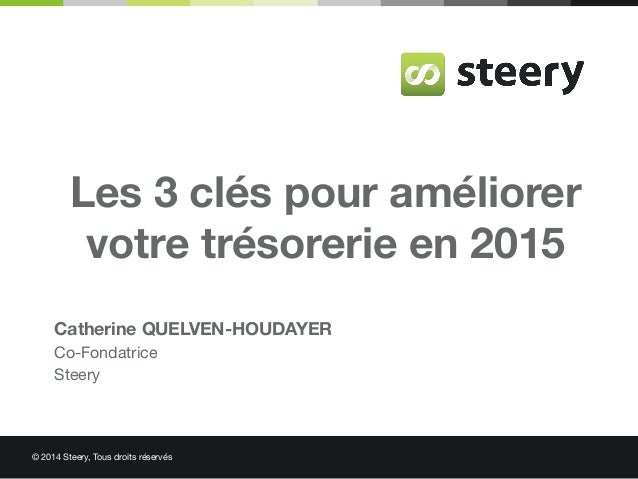 © 2014 Steery, Tous droits réservés Les 3 clés pour améliorer votre trésorerie en 2015 Catherine QUELVEN-HOUDAYER Co-Fonda...