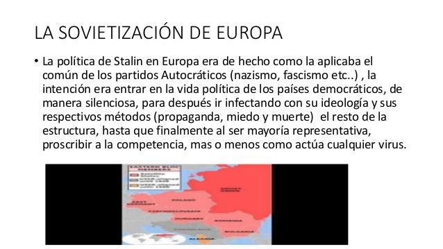LA SOVIETIZACIÓN DE EUROPA • La política de Stalin en Europa era de hecho como la aplicaba el común de los partidos Autocr...