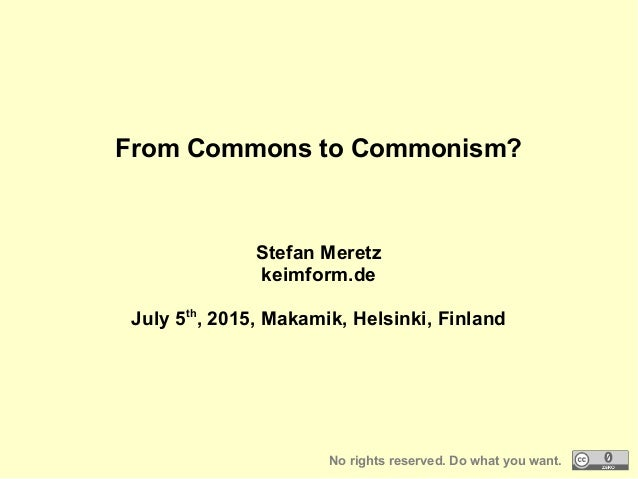From Commons to Commonism? Stefan Meretz keimform.de July 5th , 2015, Makamik, Helsinki, Finland No rights reserved. Do wh...