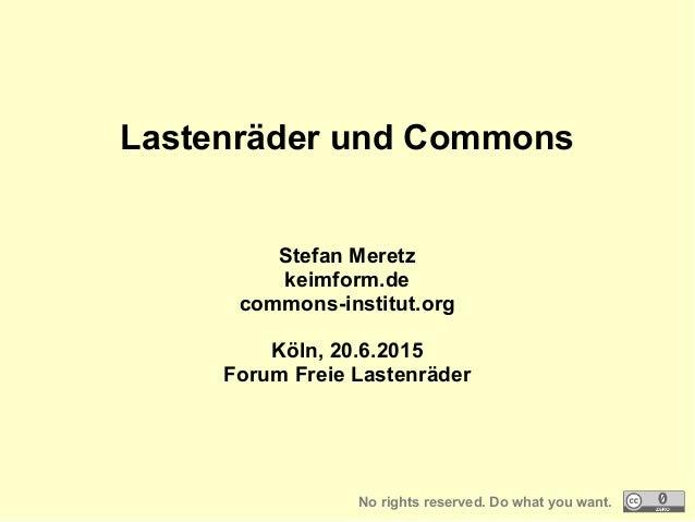 Lastenräder und Commons Stefan Meretz keimform.de commons-institut.org Köln, 20.6.2015 Forum Freie Lastenräder No rights r...
