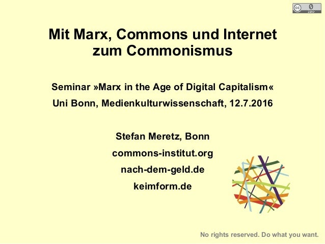 Mit Marx, Commons und Internet zum Commonismus Seminar »Marx in the Age of Digital Capitalism« Uni Bonn, Medienkulturwisse...