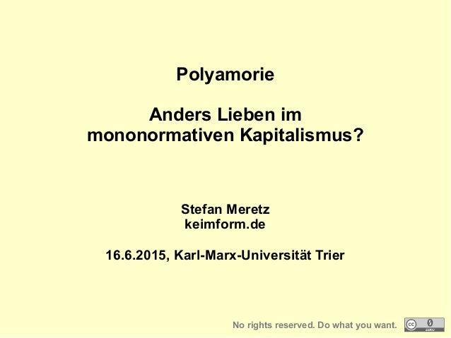 Polyamorie Anders Lieben im mononormativen Kapitalismus? Stefan Meretz keimform.de 16.6.2015, Karl-Marx-Universität Trier ...