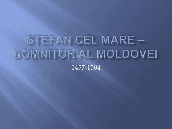 Stefan cel Mare –Domnitor al Moldovei<br />1457-1504<br />