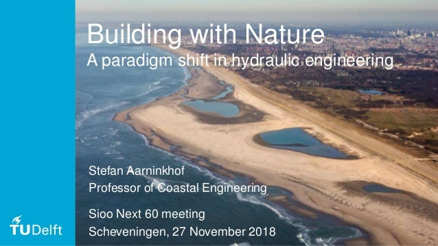 1 Building with Nature A paradigm shift in hydraulic engineering Stefan Aarninkhof Professor of Coastal Engineering Sioo N...