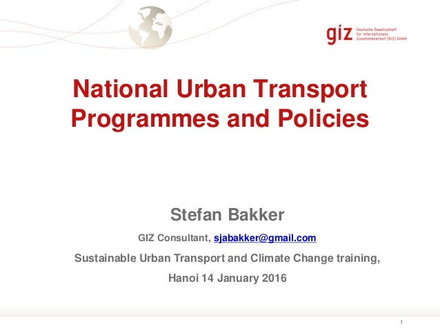 1 National Urban Transport Programmes and Policies Stefan Bakker GIZ Consultant, sjabakker@gmail.com Sustainable Urban Tra...