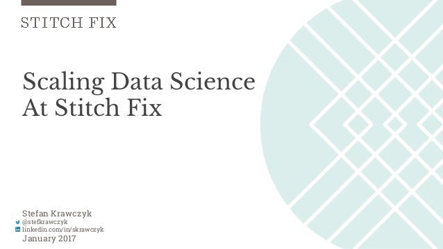 Scaling Data Science At Stitch Fix Stefan Krawczyk @stefkrawczyk linkedin.com/in/skrawczyk January 2017