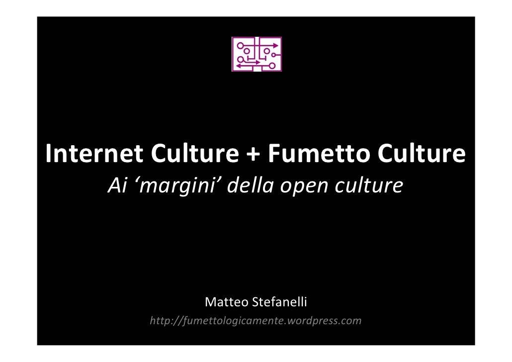 Internet Culture + Fumetto Culture      Ai 'margini' della open culture                       Matteo Stefanelli          h...