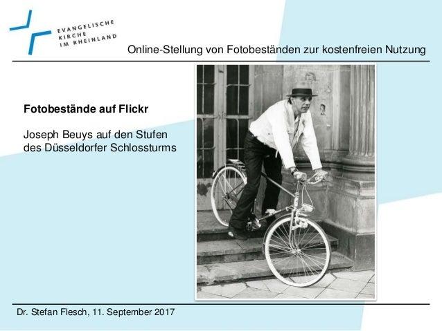 Dr. Stefan Flesch, 11. September 2017 Online-Stellung von Fotobeständen zur kostenfreien Nutzung Fotobestände auf Flickr G...