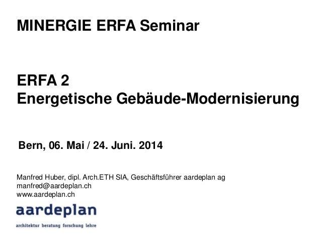 MINERGIE ERFA Seminar ERFA 2 Energetische Gebäude-Modernisierung Manfred Huber, dipl. Arch.ETH SIA, Geschäftsführer aardep...
