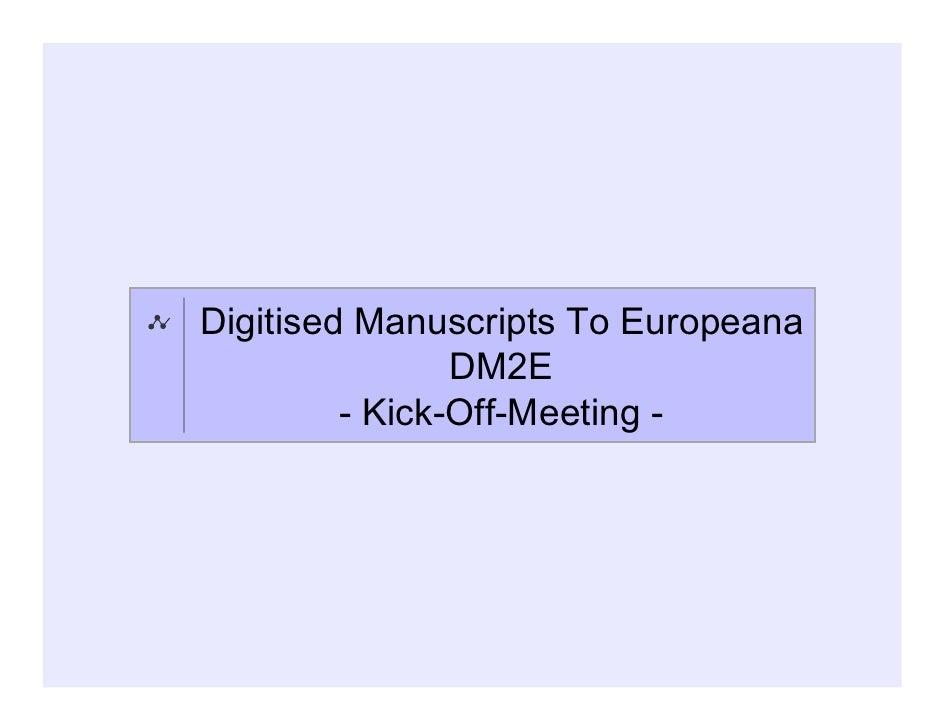 Digitised Manuscripts To Europeana                DM2E         - Kick-Off-Meeting -