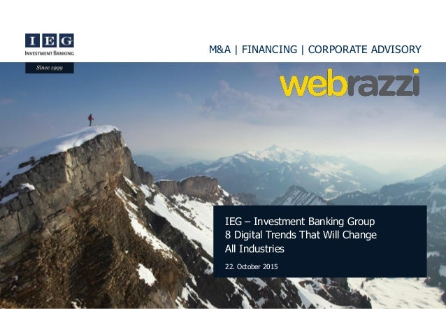 M&A | FINANCING | CORPORATE ADVISORY IEG – Investment Banking Group 8 Digital Trends That Will Change All Industries 22. O...