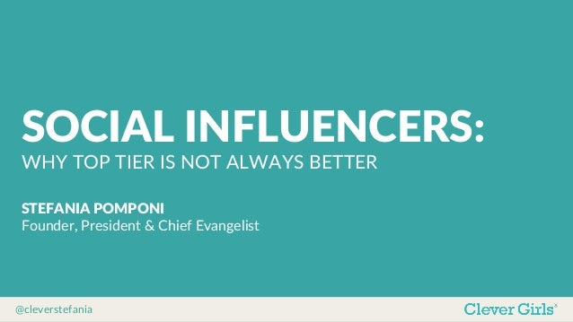 @cleverstefania   SOCIAL  INFLUENCERS:   WHY  TOP  TIER  IS  NOT  ALWAYS  BETTER   STEFANIA  POMPONI   Founder,  President...
