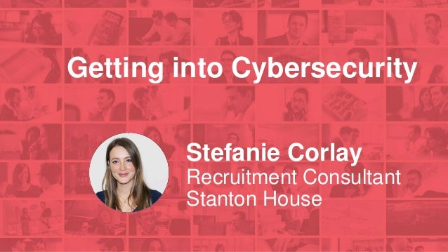 Getting into Cybersecurity Stefanie Corlay Recruitment Consultant Stanton House