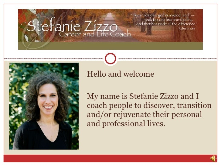 Hello and welcome My name is Stefanie Zizzo and I coach people to discover, transition and/or rejuvenate their personal an...