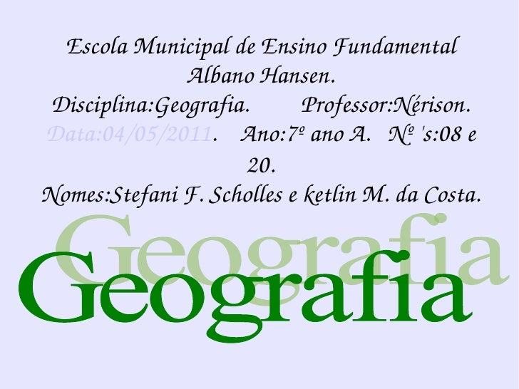 Geografia Escola Municipal de Ensino Fundamental Albano Hansen. Disciplina:Geografia.  Professor:Nérison. Data:04/05/2011 ...