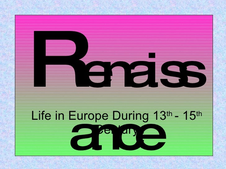 Life in Europe During 13 th  - 15 th  Century R enaissance