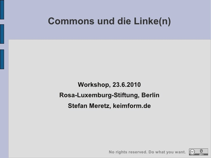 Commons und die Linke(n)            Workshop, 23.6.2010   Rosa-Luxemburg-Stiftung, Berlin     Stefan Meretz, keimform.de  ...