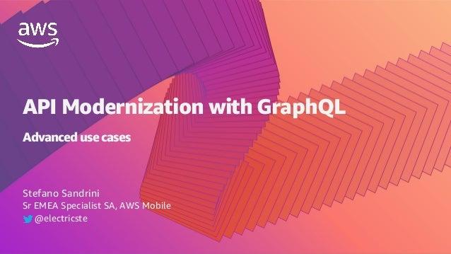 Stefano Sandrini Sr EMEA Specialist SA, AWS Mobile @electricste API Modernization with GraphQL Advanced use cases
