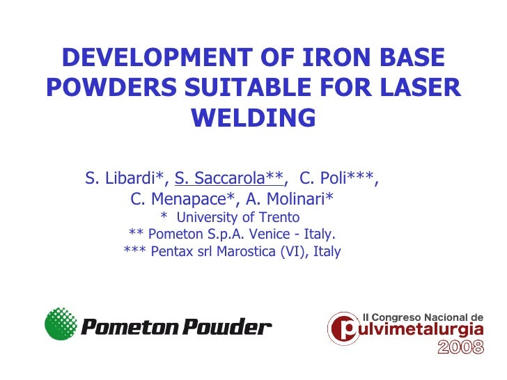 DEVELOPMENT OF IRON BASE POWDERS SUITABLE FOR LASER WELDING S. Libardi*,  S. Saccarola** ,  C. Poli***, C. Menapace*, A. M...