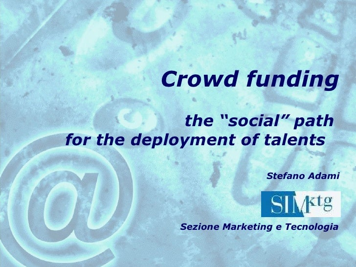 "Crowd funding  the ""social"" path  for the deployment of talents  Stefano Adami Sezione Marketing e Tecnologia"