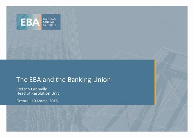 The EBA and the Banking Union Stefano Cappiello Head of Resolution Unit Firenze, 19 March 2015