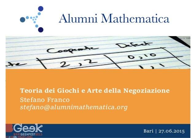 Bari | 27.06.2015 Teoria dei Giochi e Arte della Negoziazione Stefano Franco stefano@alumnimathematica.org