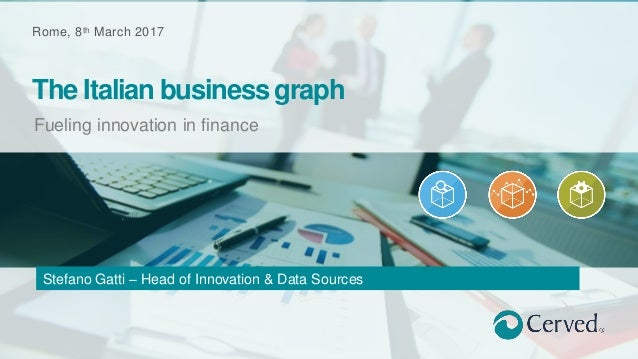 Rome, 8th March 2017 Fueling innovation in finance The Italian business graph Stefano Gatti – Head of Innovation & Data So...