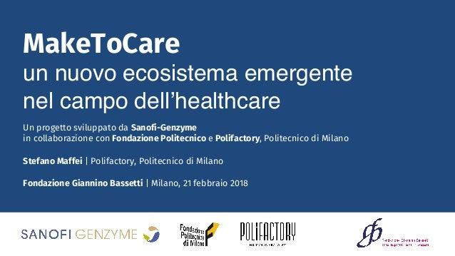 Fondazione Giannino Bassetti | Milano, 21 febbraio 2018 MakeToCare un nuovo ecosistema emergente nel campo dell'healthcare...
