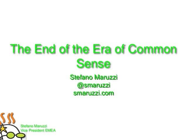 The End of the Era of Common Sense Stefano Maruzzi @smaruzzi smaruzzi.com  Stefano Maruzzi Vice President EMEA