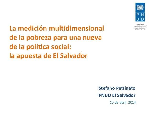 La medición multidimensional de la pobreza para una nueva de la política social: la apuesta de El Salvador Stefano Pettina...