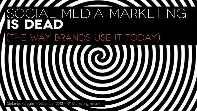 SOCIAL MEDIA MARKETINGIS DEAD(The way Brands use it today)Stefanos Karagos - December 2012 – 9th Marketing Forum
