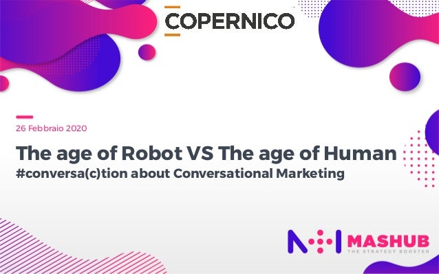 26 Febbraio 2020 The age of Robot VS The age of Human  #conversa(c)tion about Conversational Marketing