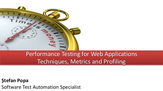 Performance Testing for Web Applications Techniques, Metrics and Profiling Ștefan Popa Software Test Automation Specialist
