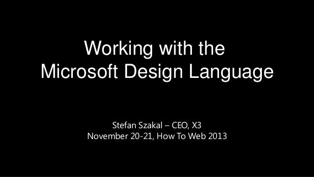 Working with the Microsoft Design Language Stefan Szakal – CEO, X3 November 20-21, How To Web 2013