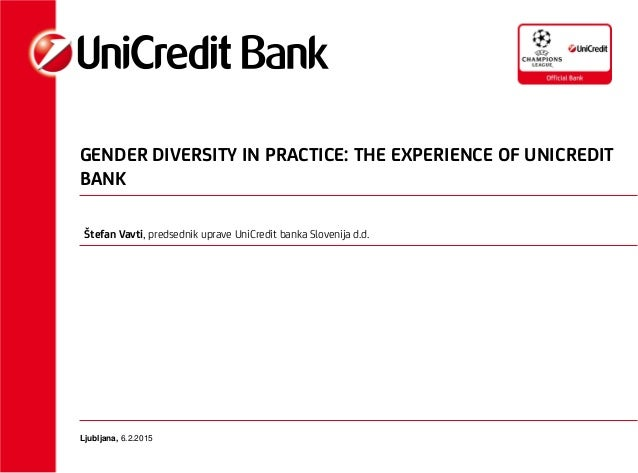 GENDER DIVERSITY IN PRACTICE: THE EXPERIENCE OF UNICREDIT BANK Ljubljana, 6.2.2015 Štefan Vavti, predsednik uprave UniCred...