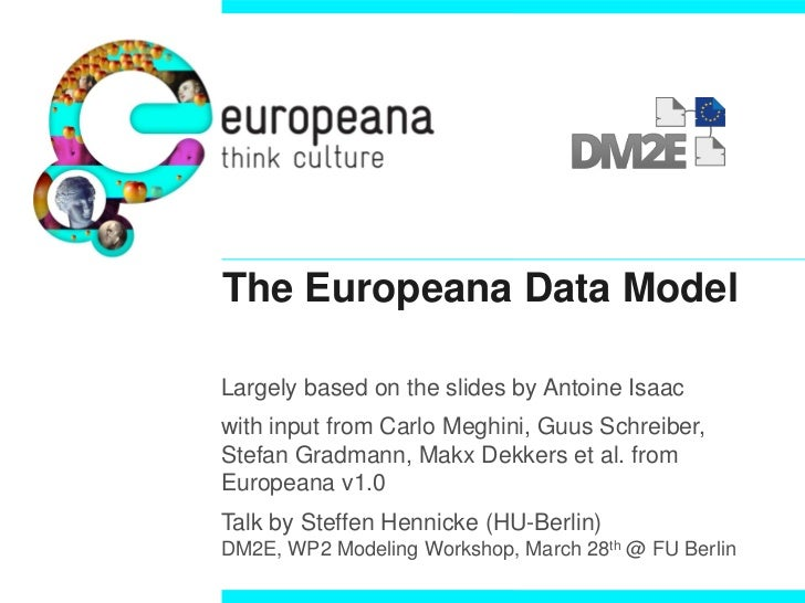 The Europeana Data ModelLargely based on the slides by Antoine Isaacwith input from Carlo Meghini, Guus Schreiber,Stefan G...