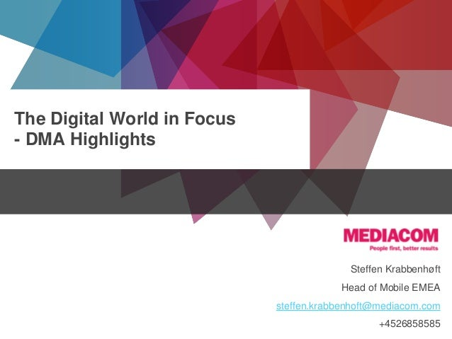 The Digital World in Focus - DMA Highlights  Steffen Krabbenhøft Head of Mobile EMEA steffen.krabbenhoft@mediacom.com © co...