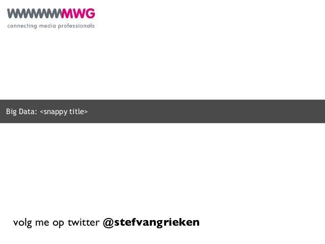 Big Data: <snappy title>  volg me op twitter @stefvangrieken